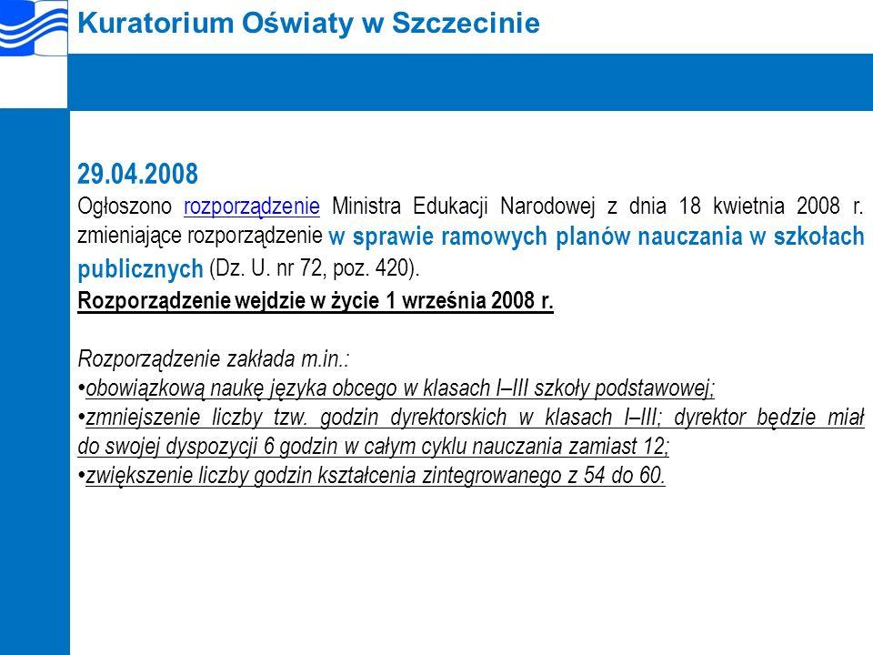 Kuratorium Oświaty w Szczecinie 29.04.2008 Ogłoszono rozporządzenie Ministra Edukacji Narodowej z dnia 18 kwietnia 2008 r.