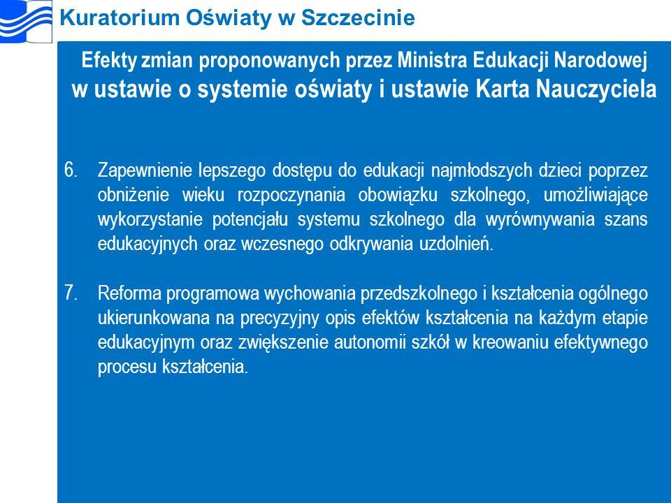 Kuratorium Oświaty w Szczecinie Efekty zmian proponowanych przez Ministra Edukacji Narodowej w ustawie o systemie oświaty i ustawie Karta Nauczyciela 6.Zapewnienie lepszego dostępu do edukacji najmłodszych dzieci poprzez obniżenie wieku rozpoczynania obowiązku szkolnego, umożliwiające wykorzystanie potencjału systemu szkolnego dla wyrównywania szans edukacyjnych oraz wczesnego odkrywania uzdolnień.