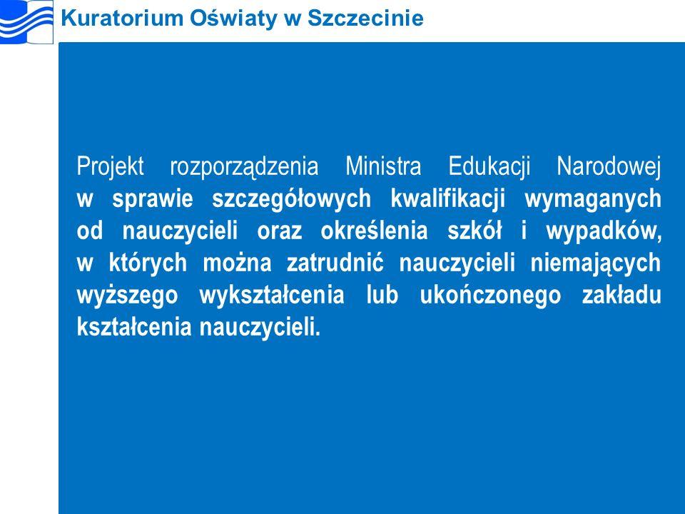 Kuratorium Oświaty w Szczecinie Projekt rozporządzenia Ministra Edukacji Narodowej w sprawie szczegółowych kwalifikacji wymaganych od nauczycieli oraz określenia szkół i wypadków, w których można zatrudnić nauczycieli niemających wyższego wykształcenia lub ukończonego zakładu kształcenia nauczycieli.