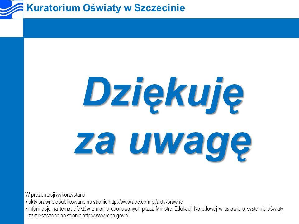 Kuratorium Oświaty w SzczecinieDziękuję za uwagę W prezentacji wykorzystano: akty prawne opublikowane na stronie http://www.abc.com.pl/akty-prawne informacje na temat efektów zmian proponowanych przez Ministra Edukacji Narodowej w ustawie o systemie oświaty zamieszczone na stronie http://www.men.gov.pl.