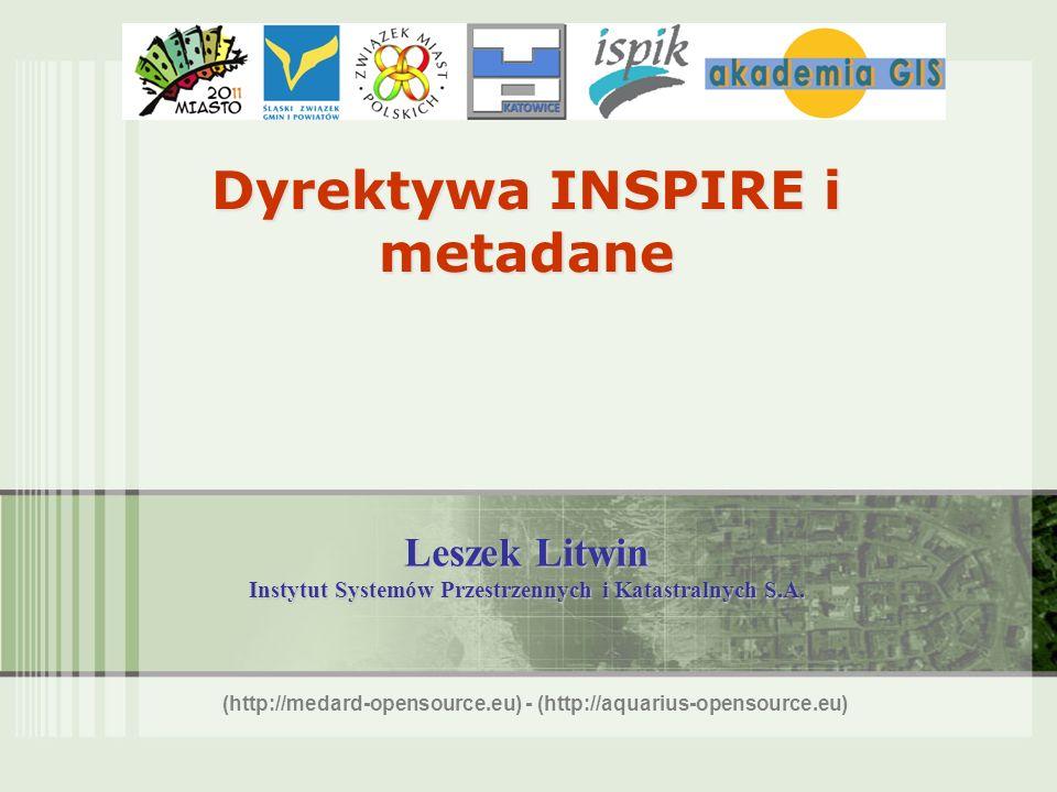 Dyrektywa INSPIRE i metadane Leszek Litwin Instytut Systemów Przestrzennych i Katastralnych S.A. (http://medard-opensource.eu) - (http://aquarius-open