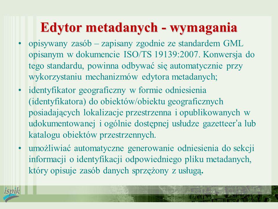 Edytor metadanych - wymagania opisywany zasób – zapisany zgodnie ze standardem GML opisanym w dokumencie ISO/TS 19139:2007. Konwersja do tego standard