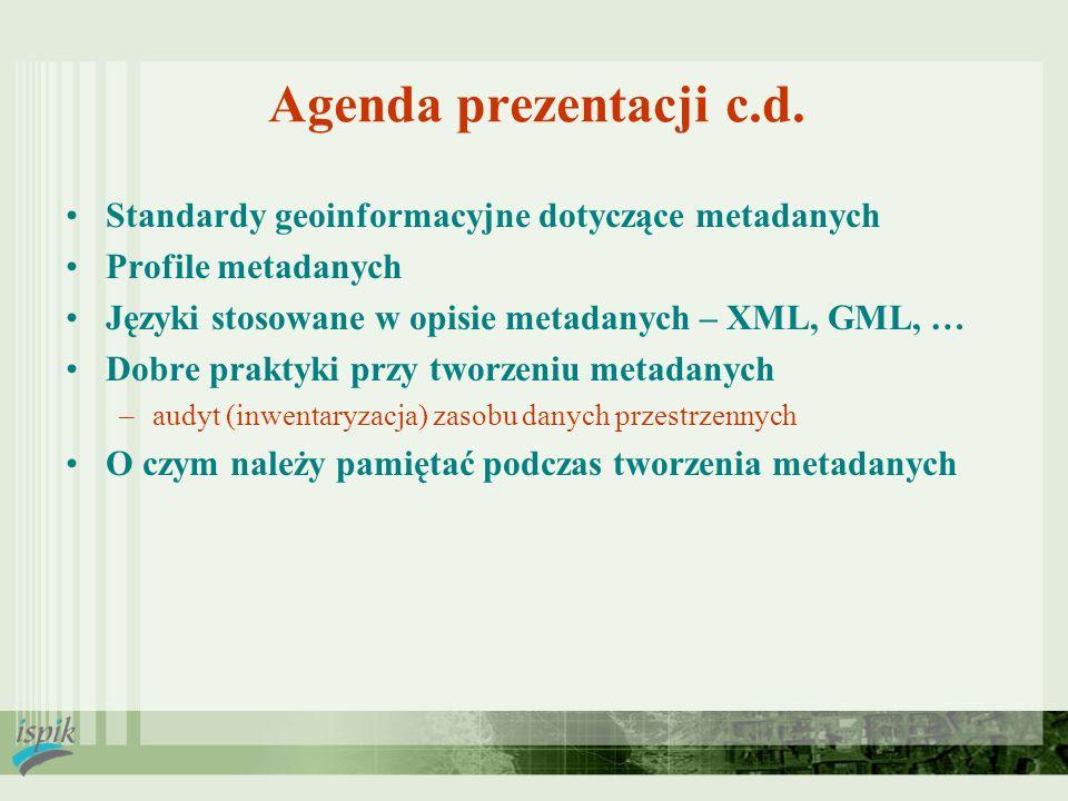Agenda prezentacji c.d. Standardy geoinformacyjne dotyczące metadanych Profile metadanych Języki stosowane w opisie metadanych – XML, GML, … Dobre pra