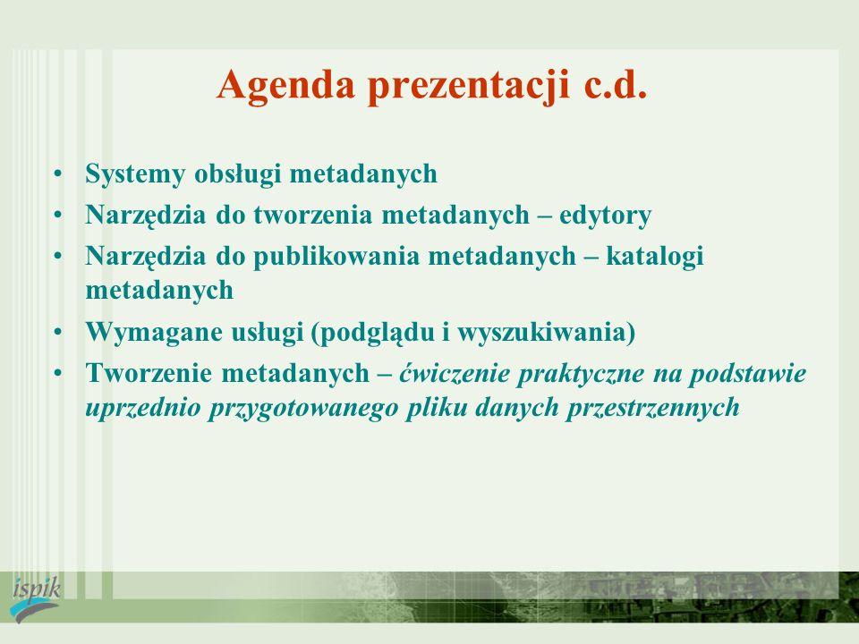 Agenda prezentacji c.d. Systemy obsługi metadanych Narzędzia do tworzenia metadanych – edytory Narzędzia do publikowania metadanych – katalogi metadan