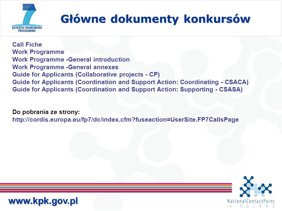 www.kpk.gov.pl Główne dokumenty konkursów www.kpk.gov.pl Call Fiche Work Programme Work Programme -General introduction Work Programme -General annexes Guide for Applicants (Collaborative projects - CP) Guide for Applicants (Coordination and Support Action: Coordinating - CSACA) Guide for Applicants (Coordination and Support Action: Supporting - CSASA) Do pobrania ze strony: http://cordis.europa.eu/fp7/dc/index.cfm fuseaction=UserSite.FP7CallsPage