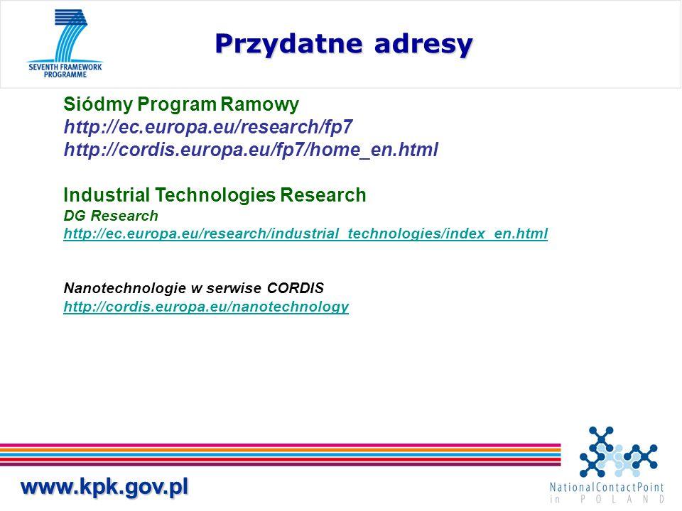 www.kpk.gov.plwww.kpk.gov.pl Przydatne adresy Siódmy Program Ramowy http://ec.europa.eu/research/fp7 http://cordis.europa.eu/fp7/home_en.html Industrial Technologies Research DG Research http://ec.europa.eu/research/industrial_technologies/index_en.html Nanotechnologie w serwise CORDIS http://cordis.europa.eu/nanotechnology