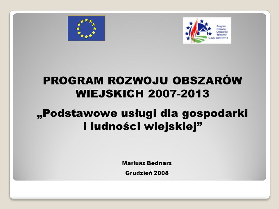 PROGRAM ROZWOJU OBSZARÓW WIEJSKICH 2007-2013 Podstawowe usługi dla gospodarki i ludności wiejskiej Mariusz Bednarz Grudzień 2008