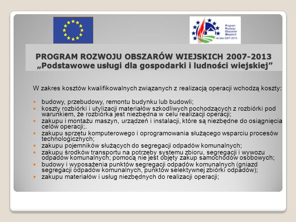 PROGRAM ROZWOJU OBSZARÓW WIEJSKICH 2007-2013 Podstawowe usługi dla gospodarki i ludności wiejskiej W zakres kosztów kwalifikowalnych związanych z real