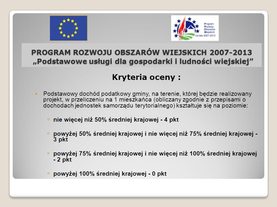 PROGRAM ROZWOJU OBSZARÓW WIEJSKICH 2007-2013 Podstawowe usługi dla gospodarki i ludności wiejskiej Kryteria oceny : Podstawowy dochód podatkowy gminy,
