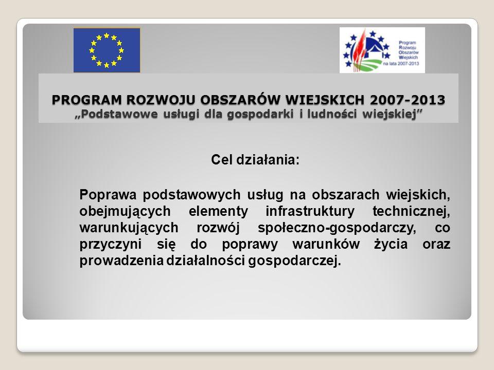 PROGRAM ROZWOJU OBSZARÓW WIEJSKICH 2007-2013 Podstawowe usługi dla gospodarki i ludności wiejskiej Cel działania: Poprawa podstawowych usług na obszar