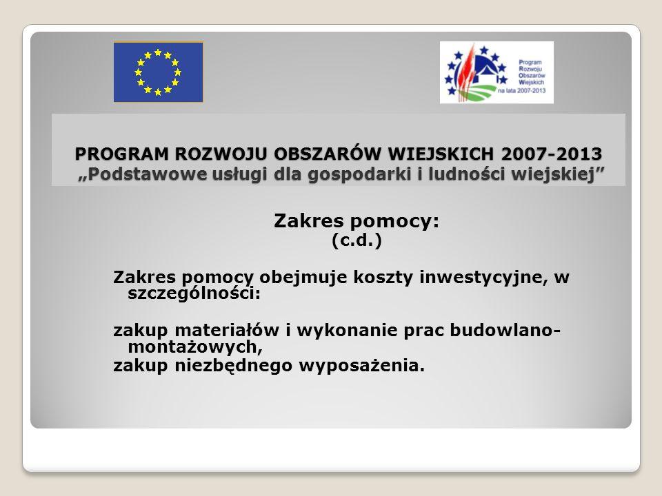 PROGRAM ROZWOJU OBSZARÓW WIEJSKICH 2007-2013 Podstawowe usługi dla gospodarki i ludności wiejskiej Beneficjent Pomoc może być przyznana: gminie, jednoosobowej spółce gminy, gminnemu zakładowi budżetowemu.