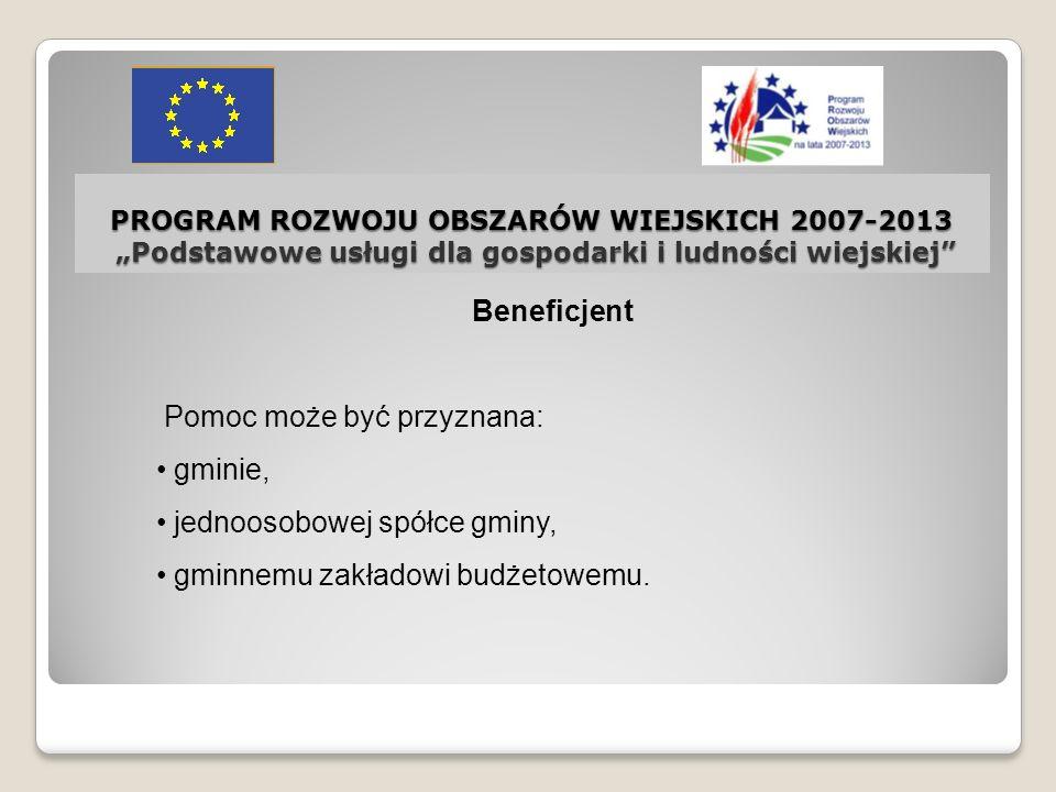 PROGRAM ROZWOJU OBSZARÓW WIEJSKICH 2007-2013 Podstawowe usługi dla gospodarki i ludności wiejskiej Beneficjent Pomoc może być przyznana: gminie, jedno