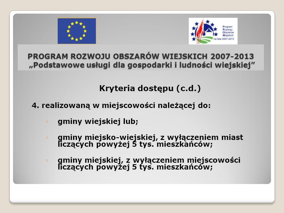 PROGRAM ROZWOJU OBSZARÓW WIEJSKICH 2007-2013 Podstawowe usługi dla gospodarki i ludności wiejskiej Kryteria dostępu (c.d.) 4. realizowaną w miejscowoś