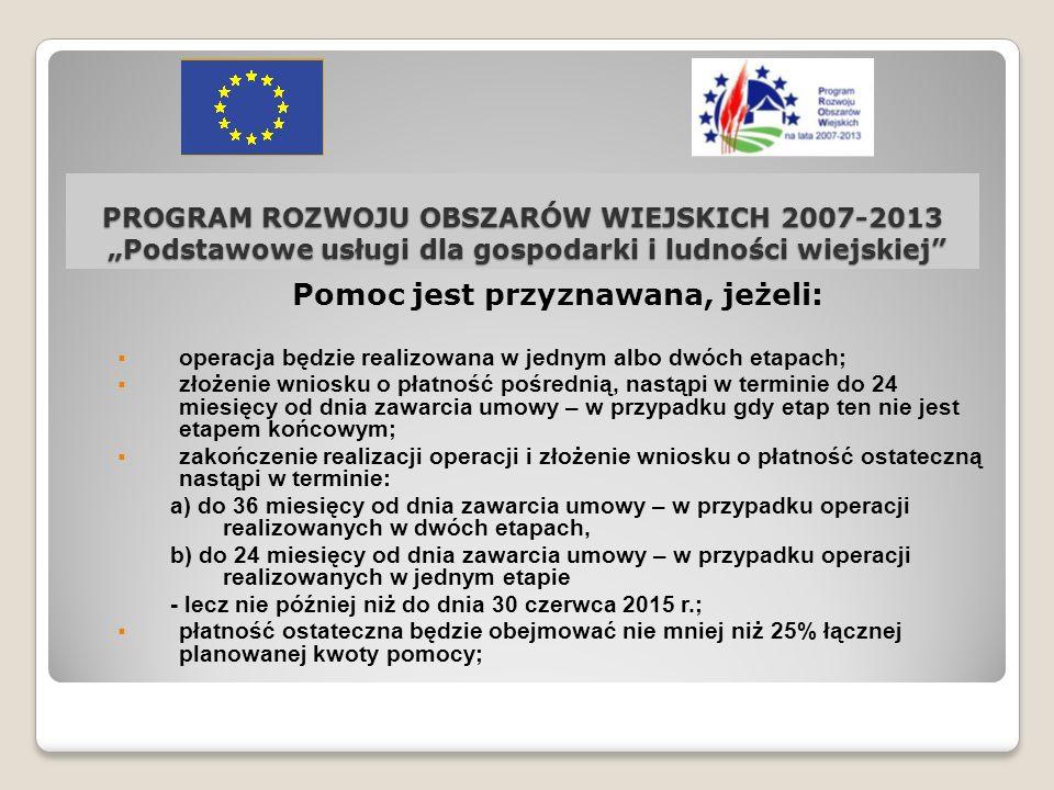PROGRAM ROZWOJU OBSZARÓW WIEJSKICH 2007-2013 Podstawowe usługi dla gospodarki i ludności wiejskiej Pomoc polega na refundacji kosztów kwalifikowalnych, jeżeli: a) zostały poniesione po dniu, w którym został złożony wniosek o dofinansowanie, a w przypadku kosztów stanowiących koszty ogólne – poniesionych nie wcześniej niż 1 stycznia 2007 r., w formie rozliczenia bezgotówkowego, b) dostawy, roboty budowlane i usługi, związane z realizacją operacji, zostały nabyte w trybie przepisów o zamówieniach publicznych, a postępowanie o udzielenie zamówienia publicznego zostało wszczęte po dniu złożenia wniosku o przyznanie pomocy.