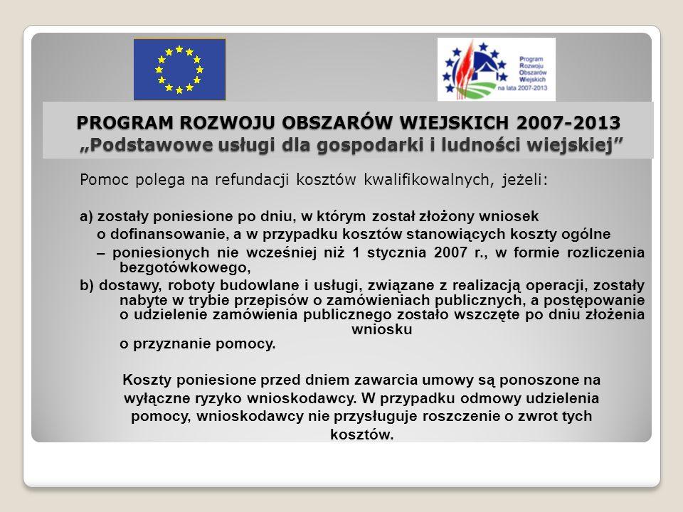 PROGRAM ROZWOJU OBSZARÓW WIEJSKICH 2007-2013 Podstawowe usługi dla gospodarki i ludności wiejskiej Pomoc polega na refundacji kosztów kwalifikowalnych