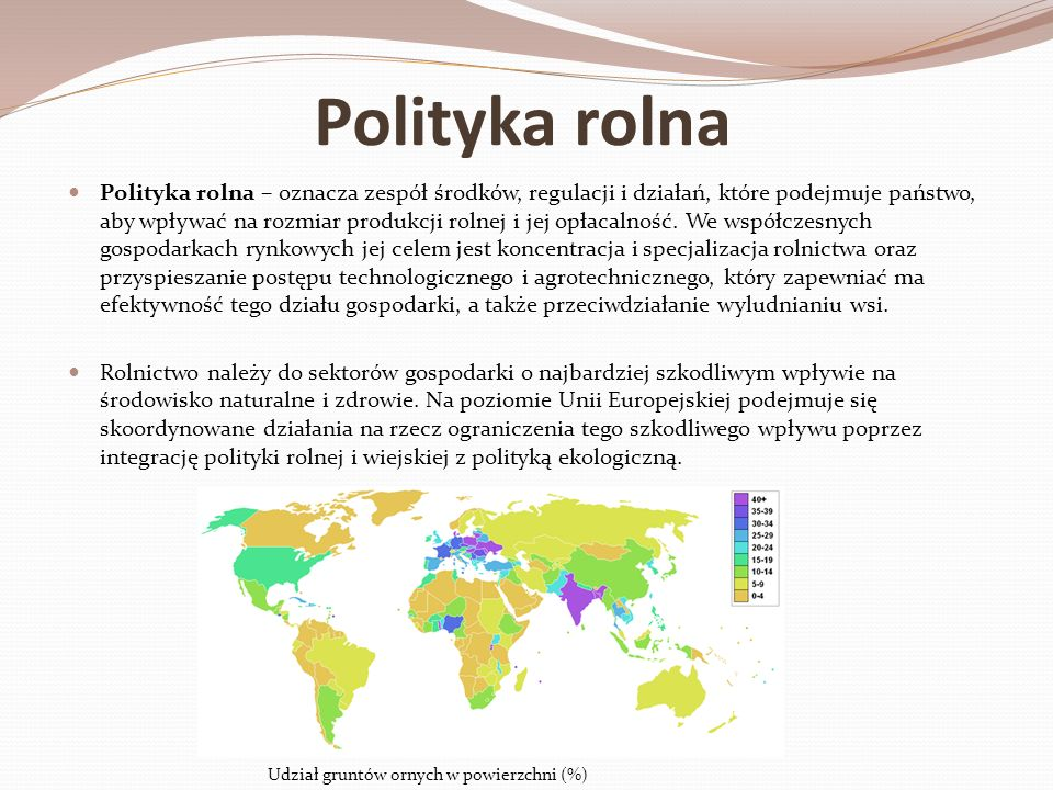Polityka rolna Polityka rolna – oznacza zespół środków, regulacji i działań, które podejmuje państwo, aby wpływać na rozmiar produkcji rolnej i jej op