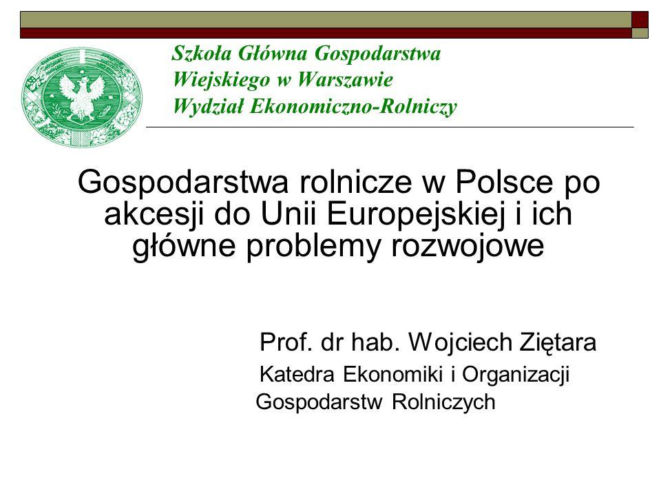 Szkoła Główna Gospodarstwa Wiejskiego w Warszawie Wydział Ekonomiczno-Rolniczy Gospodarstwa rolnicze w Polsce po akcesji do Unii Europejskiej i ich główne problemy rozwojowe Prof.