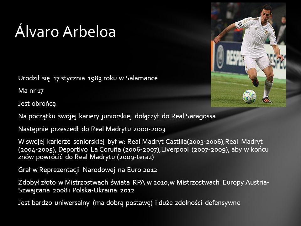 Álvaro Arbeloa Urodził się 17 stycznia 1983 roku w Salamance Ma nr 17 Jest obrońcą Na początku swojej kariery juniorskiej dołączył do Real Saragossa N