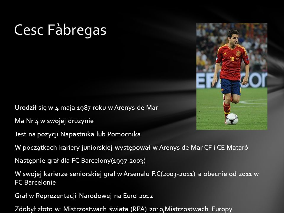 Cesc Fàbregas Urodził się w 4 maja 1987 roku w Arenys de Mar Ma Nr.4 w swojej drużynie Jest na pozycji Napastnika lub Pomocnika W początkach kariery j