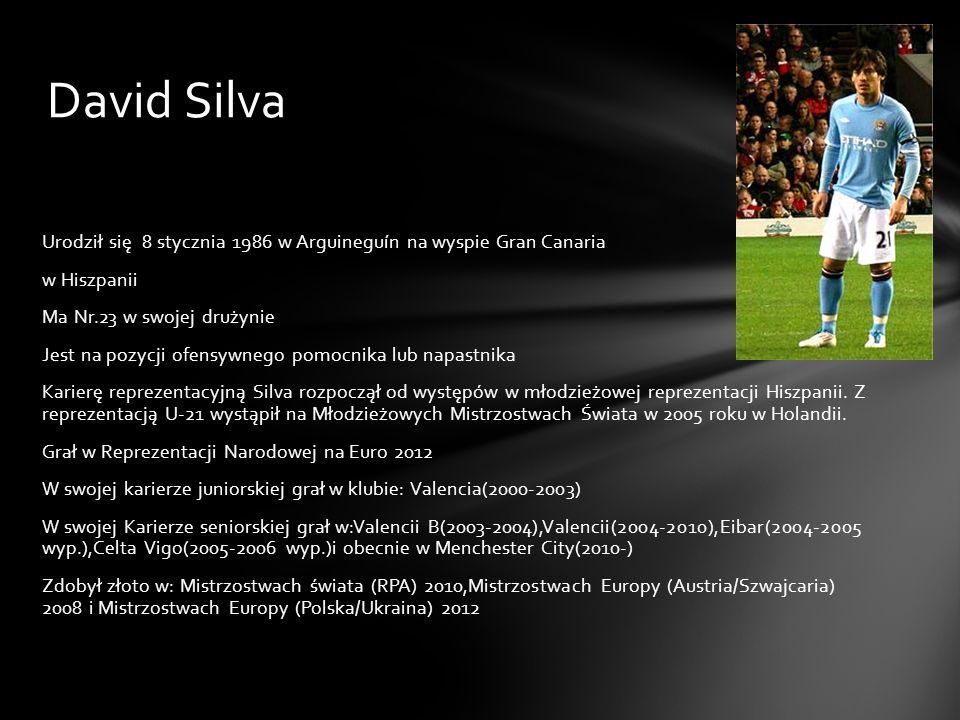 David Silva Urodził się 8 stycznia 1986 w Arguineguín na wyspie Gran Canaria w Hiszpanii Ma Nr.23 w swojej drużynie Jest na pozycji ofensywnego pomocn