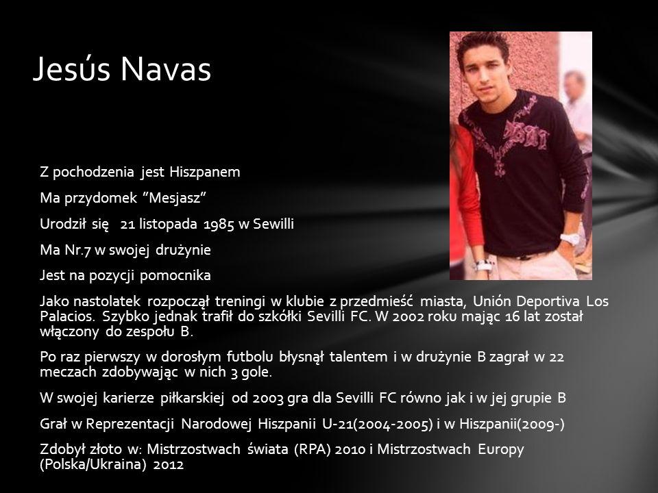 Jesús Navas Z pochodzenia jest Hiszpanem Ma przydomek Mesjasz Urodził się 21 listopada 1985 w Sewilli Ma Nr.7 w swojej drużynie Jest na pozycji pomocn