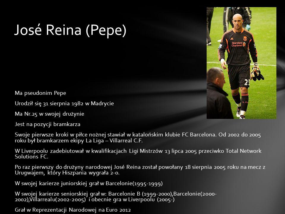 José Reina (Pepe) Ma pseudonim Pepe Urodził się 31 sierpnia 1982 w Madrycie Ma Nr.25 w swojej drużynie Jest na pozycji bramkarza Swoje pierwsze kroki