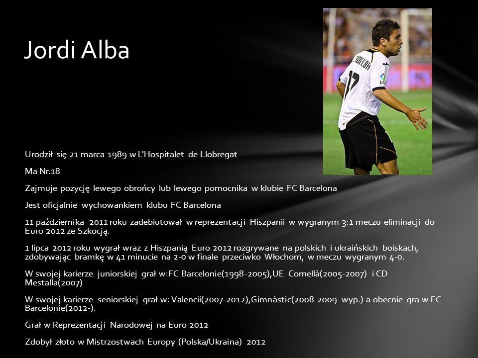 Jordi Alba Urodził się 21 marca 1989 w L'Hospitalet de Llobregat Ma Nr.18 Zajmuje pozycję lewego obrońcy lub lewego pomocnika w klubie FC Barcelona Je