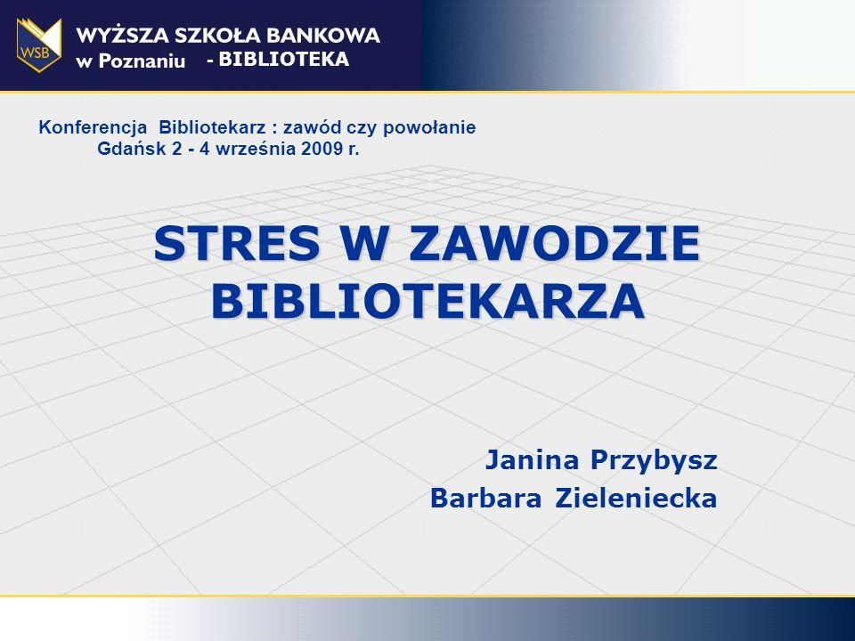 STRES W ZAWODZIE BIBLIOTEKARZA Janina Przybysz Barbara Zieleniecka - BIBLIOTEKA Konferencja Bibliotekarz : zawód czy powołanie Gdańsk 2 - 4 września 2