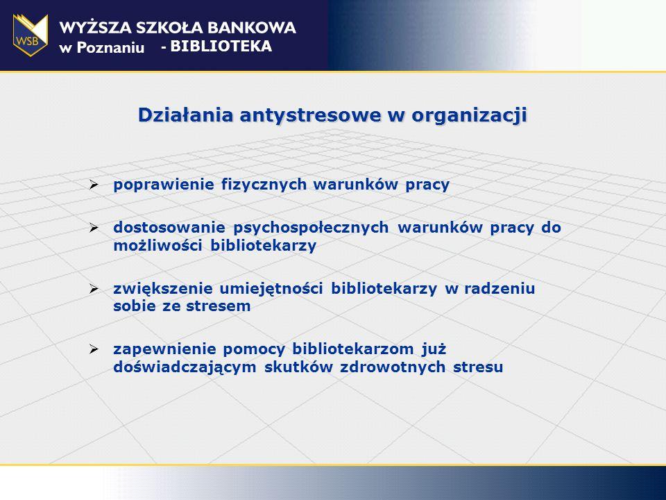 Działania antystresowe w organizacji poprawienie fizycznych warunków pracy dostosowanie psychospołecznych warunków pracy do możliwości bibliotekarzy z