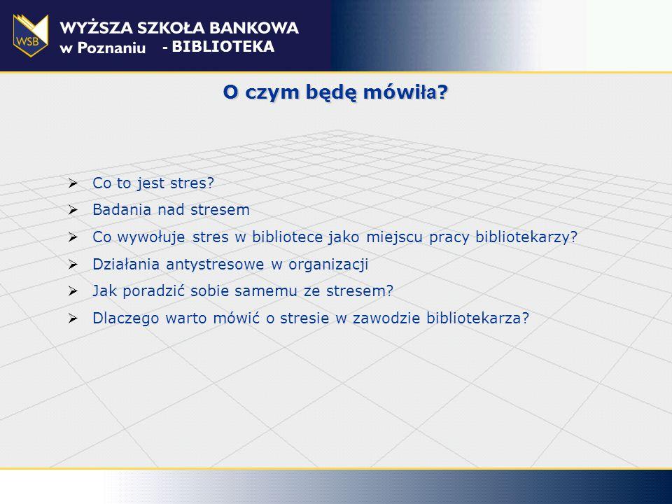 O czym będę mówi ła ? Co to jest stres? Badania nad stresem Co wywołuje stres w bibliotece jako miejscu pracy bibliotekarzy? Działania antystresowe w