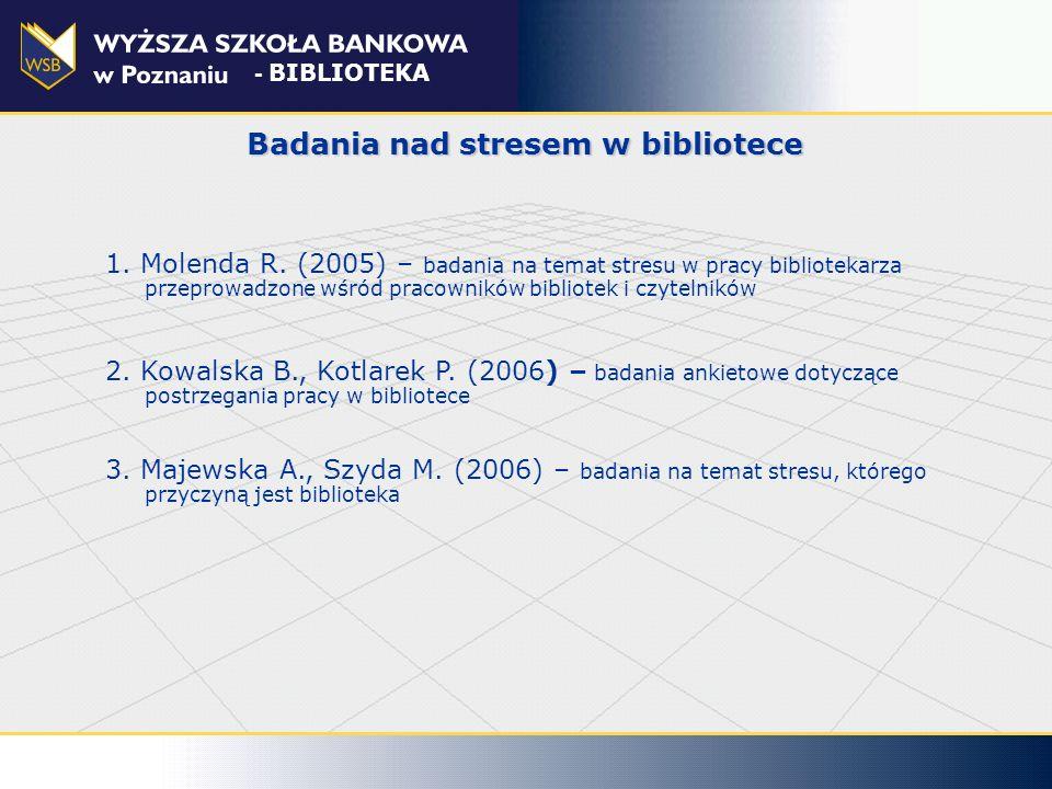 Badania nad stresem w bibliotece - BIBLIOTEKA 1. Molenda R. (2005) – badania na temat stresu w pracy bibliotekarza przeprowadzone wśród pracowników bi