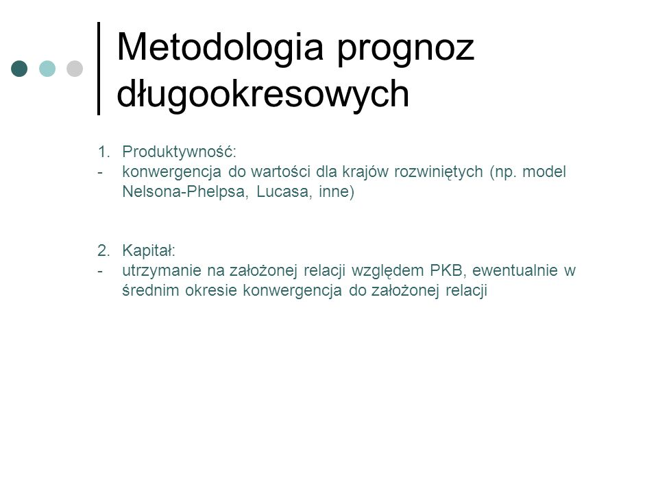 Metodologia prognoz długookresowych 1.Produktywność: -konwergencja do wartości dla krajów rozwiniętych (np. model Nelsona-Phelpsa, Lucasa, inne) 2.Kap