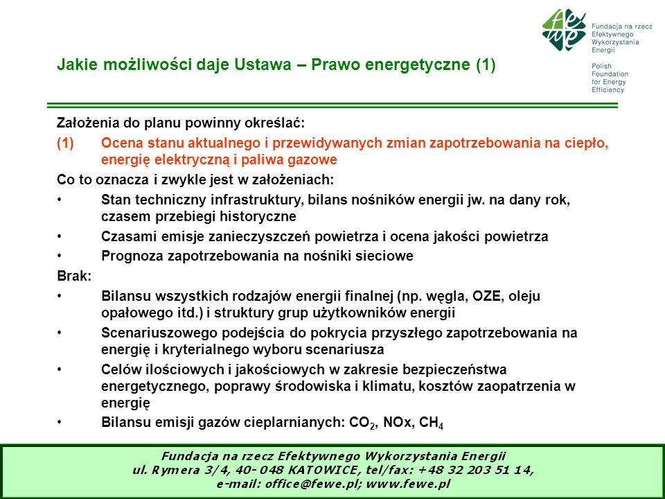 10 Jakie możliwości daje Ustawa – Prawo energetyczne (2) (2)Przedsięwzięcia racjonalizujące zużycie ciepła, energii elektrycznej i paliw gazowych Do czego prowadzi najczęściej ten zapis: Do przedstawienia mapy możliwych przedsięwzięć bez adresowania do użytkowników energii Ekspertyzowych szacunków zmniejszenia zapotrzebowania na sieciowe nośniki energii (%/rok) w grupach użytkowników Ograniczenie tylko do sieciowych nośników energii Brak: Analiz techniczno-ekonomicznych oceny potencjału dla wszystkich nośników energii i w możliwie największej grupie użytkowników Aktywnego udziału użytkowników w ocenie potencjału i generowaniu przedsięwzięć, przeniesionych do prognozy Oceny skutków wdrożenia potencjału na zmniejszenie emisji zanieczyszczeń powietrza i klimatu W przedsięwzięciach brak pozainwestycyjnych: edukacyjne, informacyjne, instytucjonalno-programowe itp.