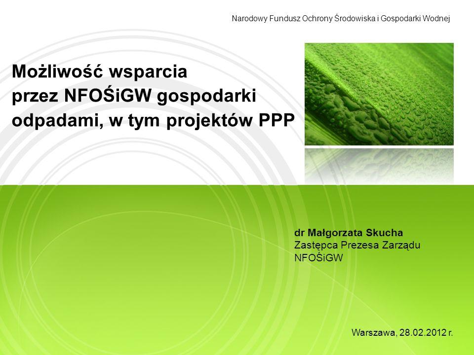 Możliwość wsparcia przez NFOŚiGW gospodarki odpadami, w tym projektów PPP Narodowy Fundusz Ochrony Środowiska i Gospodarki Wodnej dr Małgorzata Skucha Zastępca Prezesa Zarządu NFOŚiGW Warszawa, 28.02.2012 r.