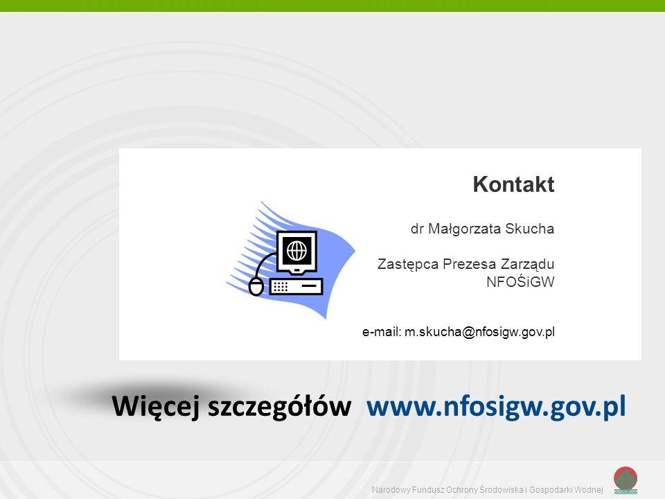 Narodowy Fundusz Ochrony Środowiska i Gospodarki Wodnej Więcej szczegółów www.nfosigw.gov.pl Kontakt dr Małgorzata Skucha Zastępca Prezesa Zarządu NFOŚiGW e-mail: m.skucha@nfosigw.gov.pl