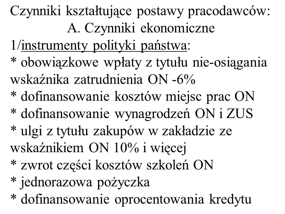 Czynniki kształtujące postawy pracodawców: A. Czynniki ekonomiczne 1/instrumenty polityki państwa: * obowiązkowe wpłaty z tytułu nie-osiągania wskaźni
