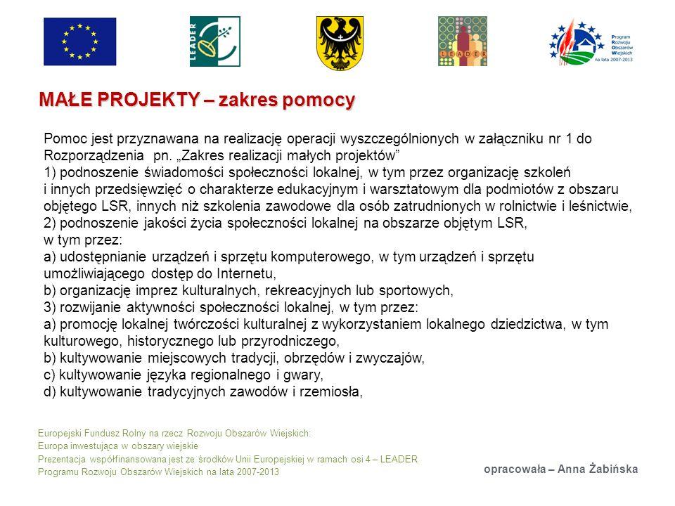Europejski Fundusz Rolny na rzecz Rozwoju Obszarów Wiejskich: Europa inwestująca w obszary wiejskie Prezentacja współfinansowana jest ze środków Unii Europejskiej w ramach osi 4 – LEADER Programu Rozwoju Obszarów Wiejskich na lata 2007-2013 MAŁE PROJEKTY – zakres pomocy opracowała – Anna Żabińska Pomoc jest przyznawana na realizację operacji wyszczególnionych w załączniku nr 1 do Rozporządzenia pn.