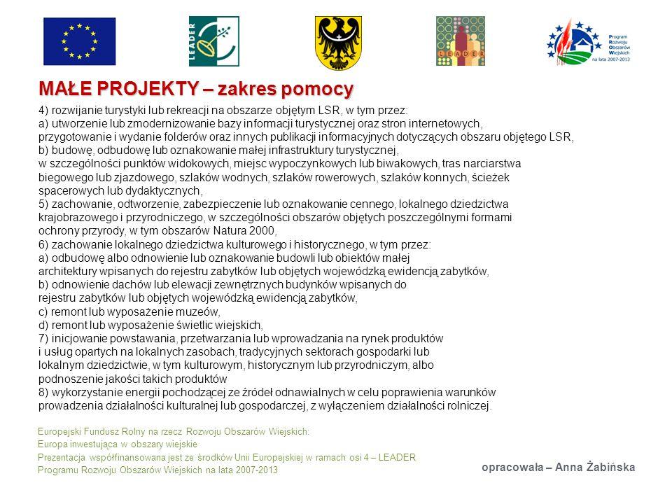 Europejski Fundusz Rolny na rzecz Rozwoju Obszarów Wiejskich: Europa inwestująca w obszary wiejskie Prezentacja współfinansowana jest ze środków Unii Europejskiej w ramach osi 4 – LEADER Programu Rozwoju Obszarów Wiejskich na lata 2007-2013 MAŁE PROJEKTY – zakres pomocy opracowała – Anna Żabińska 4) rozwijanie turystyki lub rekreacji na obszarze objętym LSR, w tym przez: a) utworzenie lub zmodernizowanie bazy informacji turystycznej oraz stron internetowych, przygotowanie i wydanie folderów oraz innych publikacji informacyjnych dotyczących obszaru objętego LSR, b) budowę, odbudowę lub oznakowanie małej infrastruktury turystycznej, w szczególności punktów widokowych, miejsc wypoczynkowych lub biwakowych, tras narciarstwa biegowego lub zjazdowego, szlaków wodnych, szlaków rowerowych, szlaków konnych, ścieżek spacerowych lub dydaktycznych, 5) zachowanie, odtworzenie, zabezpieczenie lub oznakowanie cennego, lokalnego dziedzictwa krajobrazowego i przyrodniczego, w szczególności obszarów objętych poszczególnymi formami ochrony przyrody, w tym obszarów Natura 2000, 6) zachowanie lokalnego dziedzictwa kulturowego i historycznego, w tym przez: a) odbudowę albo odnowienie lub oznakowanie budowli lub obiektów małej architektury wpisanych do rejestru zabytków lub objętych wojewódzką ewidencją zabytków, b) odnowienie dachów lub elewacji zewnętrznych budynków wpisanych do rejestru zabytków lub objętych wojewódzką ewidencją zabytków, c) remont lub wyposażenie muzeów, d) remont lub wyposażenie świetlic wiejskich, 7) inicjowanie powstawania, przetwarzania lub wprowadzania na rynek produktów i usług opartych na lokalnych zasobach, tradycyjnych sektorach gospodarki lub lokalnym dziedzictwie, w tym kulturowym, historycznym lub przyrodniczym, albo podnoszenie jakości takich produktów 8) wykorzystanie energii pochodzącej ze źródeł odnawialnych w celu poprawienia warunków prowadzenia działalności kulturalnej lub gospodarczej, z wyłączeniem działalności rolniczej.