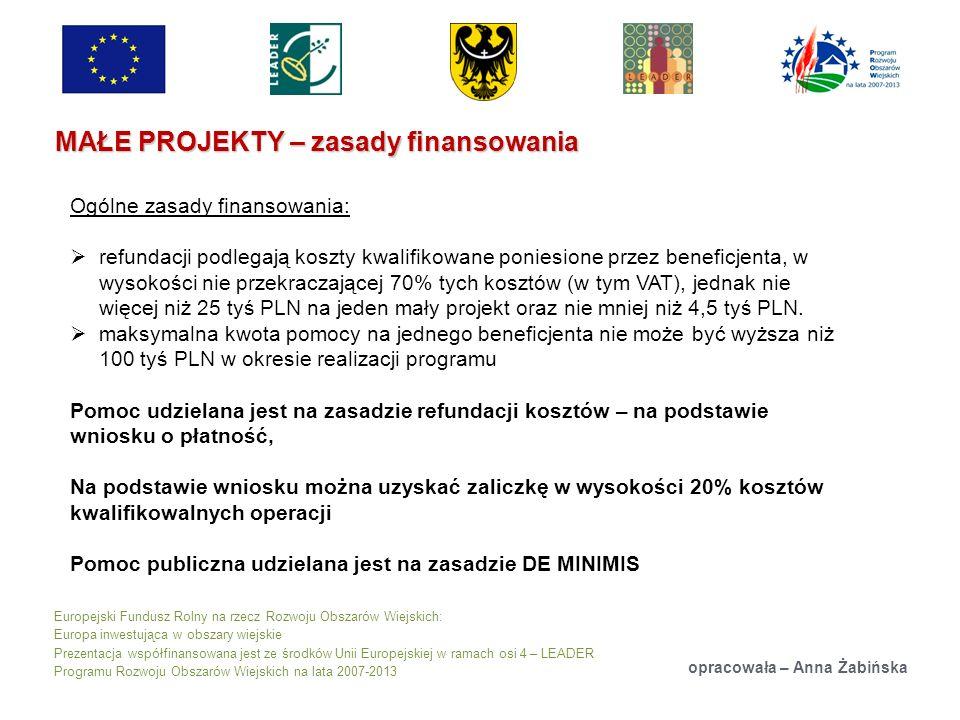 Europejski Fundusz Rolny na rzecz Rozwoju Obszarów Wiejskich: Europa inwestująca w obszary wiejskie Prezentacja współfinansowana jest ze środków Unii Europejskiej w ramach osi 4 – LEADER Programu Rozwoju Obszarów Wiejskich na lata 2007-2013 MAŁE PROJEKTY – zasady finansowania opracowała – Anna Żabińska Ogólne zasady finansowania: refundacji podlegają koszty kwalifikowane poniesione przez beneficjenta, w wysokości nie przekraczającej 70% tych kosztów (w tym VAT), jednak nie więcej niż 25 tyś PLN na jeden mały projekt oraz nie mniej niż 4,5 tyś PLN.