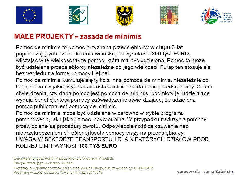 Europejski Fundusz Rolny na rzecz Rozwoju Obszarów Wiejskich: Europa inwestująca w obszary wiejskie Prezentacja współfinansowana jest ze środków Unii Europejskiej w ramach osi 4 – LEADER Programu Rozwoju Obszarów Wiejskich na lata 2007-2013 MAŁE PROJEKTY – zasada de minimis opracowała – Anna Żabińska Pomoc de minimis to pomoc przyznana przedsiębiorcy w ciągu 3 lat poprzedzających dzień złożenia wniosku, do wysokości 200 tys.