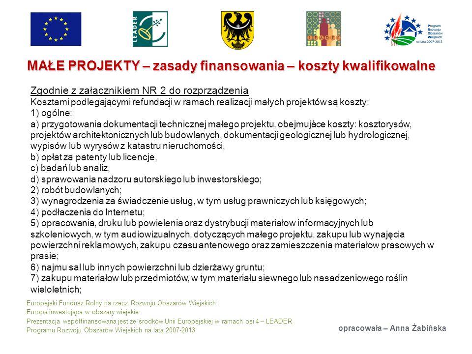 Europejski Fundusz Rolny na rzecz Rozwoju Obszarów Wiejskich: Europa inwestująca w obszary wiejskie Prezentacja współfinansowana jest ze środków Unii Europejskiej w ramach osi 4 – LEADER Programu Rozwoju Obszarów Wiejskich na lata 2007-2013 MAŁE PROJEKTY – zasady finansowania – koszty kwalifikowalne opracowała – Anna Żabińska Zgodnie z załącznikiem NR 2 do rozprządzenia Kosztami podlegającymi refundacji w ramach realizacji małych projektów są koszty: 1) ogólne: a) przygotowania dokumentacji technicznej małego projektu, obejmujàce koszty: kosztorysów, projektów architektonicznych lub budowlanych, dokumentacji geologicznej lub hydrologicznej, wypisów lub wyrysów z katastru nieruchomości, b) opłat za patenty lub licencje, c) badań lub analiz, d) sprawowania nadzoru autorskiego lub inwestorskiego; 2) robót budowlanych; 3) wynagrodzenia za świadczenie usług, w tym usług prawniczych lub księgowych; 4) podłaczenia do Internetu; 5) opracowania, druku lub powielenia oraz dystrybucji materiałow informacyjnych lub szkoleniowych, w tym audiowizualnych, dotyczących małego projektu, zakupu lub wynajęcia powierzchni reklamowych, zakupu czasu antenowego oraz zamieszczenia materiałow prasowych w prasie; 6) najmu sal lub innych powierzchni lub dzierżawy gruntu; 7) zakupu materiałow lub przedmiotów, w tym materiału siewnego lub nasadzeniowego roślin wieloletnich;