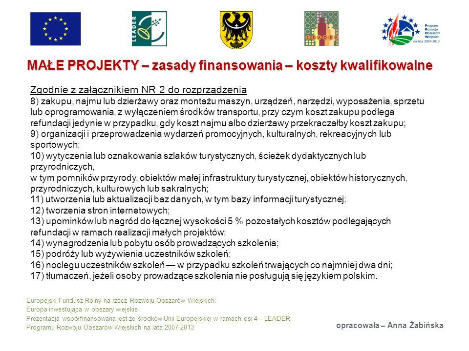 Europejski Fundusz Rolny na rzecz Rozwoju Obszarów Wiejskich: Europa inwestująca w obszary wiejskie Prezentacja współfinansowana jest ze środków Unii Europejskiej w ramach osi 4 – LEADER Programu Rozwoju Obszarów Wiejskich na lata 2007-2013 MAŁE PROJEKTY – zasady finansowania – koszty kwalifikowalne opracowała – Anna Żabińska Zgodnie z załącznikiem NR 2 do rozprządzenia 8) zakupu, najmu lub dzierżawy oraz montażu maszyn, urządzeń, narzędzi, wyposażenia, sprzętu lub oprogramowania, z wyłączeniem środków transportu, przy czym koszt zakupu podlega refundacji jedynie w przypadku, gdy koszt najmu albo dzierżawy przekraczałby koszt zakupu; 9) organizacji i przeprowadzenia wydarzeń promocyjnych, kulturalnych, rekreacyjnych lub sportowych; 10) wytyczenia lub oznakowania szlaków turystycznych, ścieżek dydaktycznych lub przyrodniczych, w tym pomników przyrody, obiektów małej infrastruktury turystycznej, obiektów historycznych, przyrodniczych, kulturowych lub sakralnych; 11) utworzenia lub aktualizacji baz danych, w tym bazy informacji turystycznej; 12) tworzenia stron internetowych; 13) upominków lub nagród do łącznej wysokości 5 % pozostałych kosztów podlegających refundacji w ramach realizacji małych projektów; 14) wynagrodzenia lub pobytu osób prowadzących szkolenia; 15) podróży lub wyżywienia uczestników szkoleń; 16) noclegu uczestników szkoleń w przypadku szkoleń trwających co najmniej dwa dni; 17) tłumaczeń, jeżeli osoby prowadzące szkolenia nie posługują się językiem polskim.