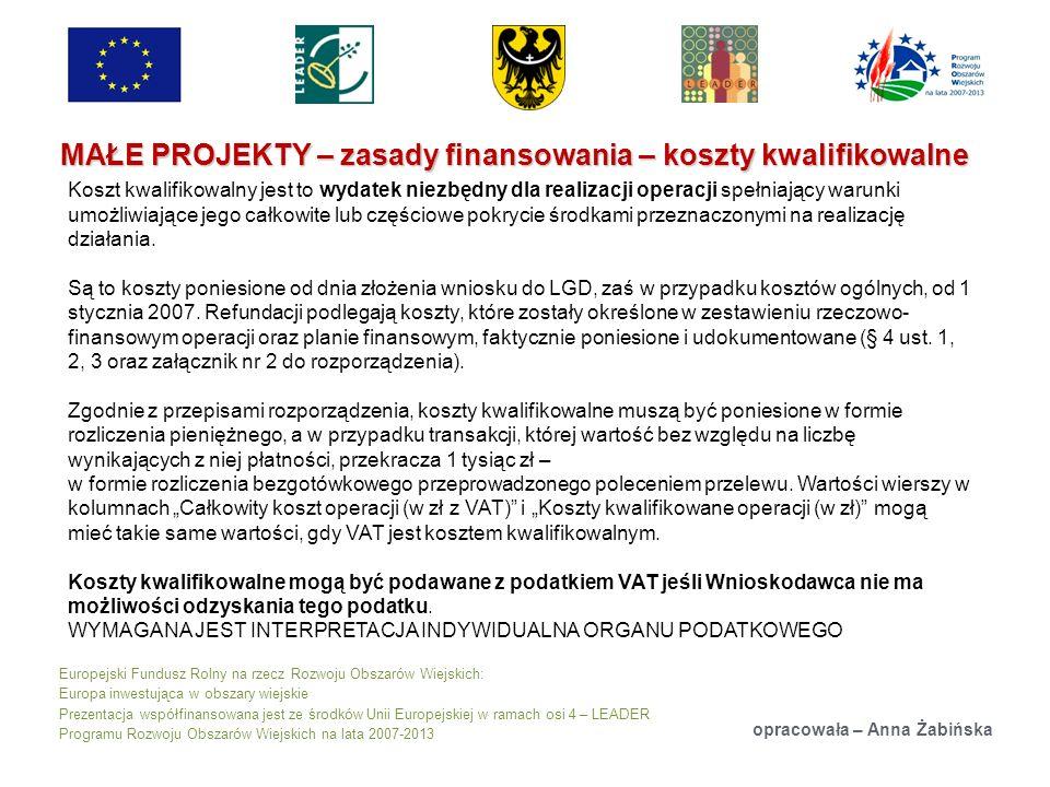 Europejski Fundusz Rolny na rzecz Rozwoju Obszarów Wiejskich: Europa inwestująca w obszary wiejskie Prezentacja współfinansowana jest ze środków Unii Europejskiej w ramach osi 4 – LEADER Programu Rozwoju Obszarów Wiejskich na lata 2007-2013 MAŁE PROJEKTY – zasady finansowania – koszty kwalifikowalne opracowała – Anna Żabińska Koszt kwalifikowalny jest to wydatek niezbędny dla realizacji operacji spełniający warunki umożliwiające jego całkowite lub częściowe pokrycie środkami przeznaczonymi na realizację działania.