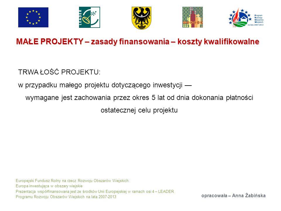Europejski Fundusz Rolny na rzecz Rozwoju Obszarów Wiejskich: Europa inwestująca w obszary wiejskie Prezentacja współfinansowana jest ze środków Unii Europejskiej w ramach osi 4 – LEADER Programu Rozwoju Obszarów Wiejskich na lata 2007-2013 MAŁE PROJEKTY – zasady finansowania – koszty kwalifikowalne opracowała – Anna Żabińska TRWA ŁOŚĆ PROJEKTU: w przypadku małego projektu dotyczącego inwestycji wymagane jest zachowania przez okres 5 lat od dnia dokonania płatności ostatecznej celu projektu
