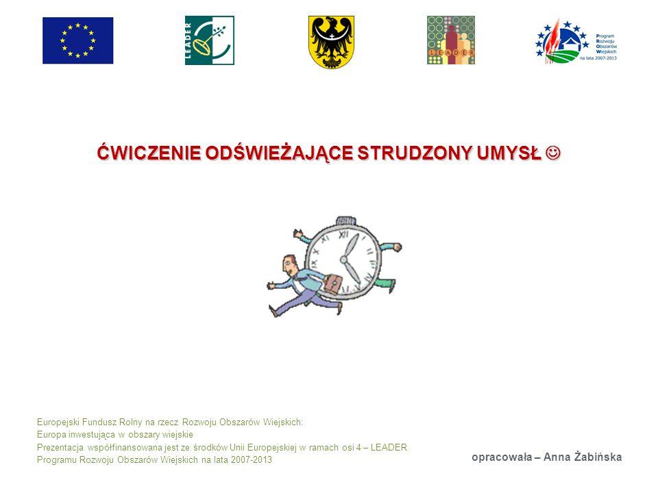 Europejski Fundusz Rolny na rzecz Rozwoju Obszarów Wiejskich: Europa inwestująca w obszary wiejskie Prezentacja współfinansowana jest ze środków Unii Europejskiej w ramach osi 4 – LEADER Programu Rozwoju Obszarów Wiejskich na lata 2007-2013 ĆWICZENIE ODŚWIEŻAJĄCE STRUDZONY UMYSŁ ĆWICZENIE ODŚWIEŻAJĄCE STRUDZONY UMYSŁ opracowała – Anna Żabińska