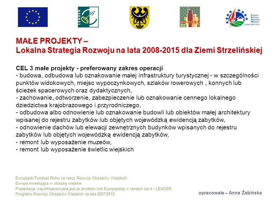 Europejski Fundusz Rolny na rzecz Rozwoju Obszarów Wiejskich: Europa inwestująca w obszary wiejskie Prezentacja współfinansowana jest ze środków Unii Europejskiej w ramach osi 4 – LEADER Programu Rozwoju Obszarów Wiejskich na lata 2007-2013 MAŁE PROJEKTY – Lokalna Strategia Rozwoju na lata 2008-2015 dla Ziemi Strzelińskiej opracowała – Anna Żabińska CEL 3 małe projekty - preferowany zakres operacji - budowa, odbudowa lub oznakowanie małej infrastruktury turystycznej - w szczególności punktów widokowych, miejsc wypoczynkowych, szlaków rowerowych, konnych lub ścieżek spacerowych oraz dydaktycznych, - zachowanie, odtworzenie, zabezpieczenie lub oznakowanie cennego lokalnego dziedzictwa krajobrazowego i przyrodniczego, - odbudowa albo odnowienie lub oznakowanie budowli lub obiektów małej architektury wpisanej do rejestru zabytków lub objętych wojewódzką ewidencją zabytków, - odnowienie dachów lub elewacji zewnętrznych budynków wpisanych do rejestru zabytków lub objętych wojewódzką ewidencją zabytków, - remont lub wyposażenie muzeów, - remont lub wyposażenie świetlic wiejskich
