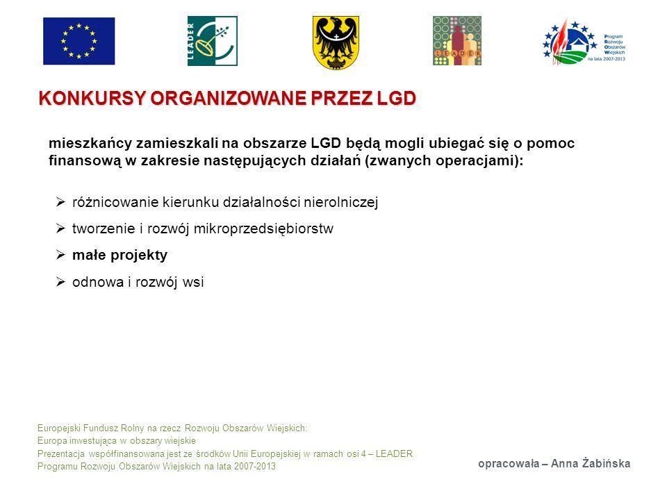 Europejski Fundusz Rolny na rzecz Rozwoju Obszarów Wiejskich: Europa inwestująca w obszary wiejskie Prezentacja współfinansowana jest ze środków Unii Europejskiej w ramach osi 4 – LEADER Programu Rozwoju Obszarów Wiejskich na lata 2007-2013 KONKURSY ORGANIZOWANE PRZEZ LGD opracowała – Anna Żabińska mieszkańcy zamieszkali na obszarze LGD będą mogli ubiegać się o pomoc finansową w zakresie następujących działań (zwanych operacjami): różnicowanie kierunku działalności nierolniczej tworzenie i rozwój mikroprzedsiębiorstw małe projekty odnowa i rozwój wsi