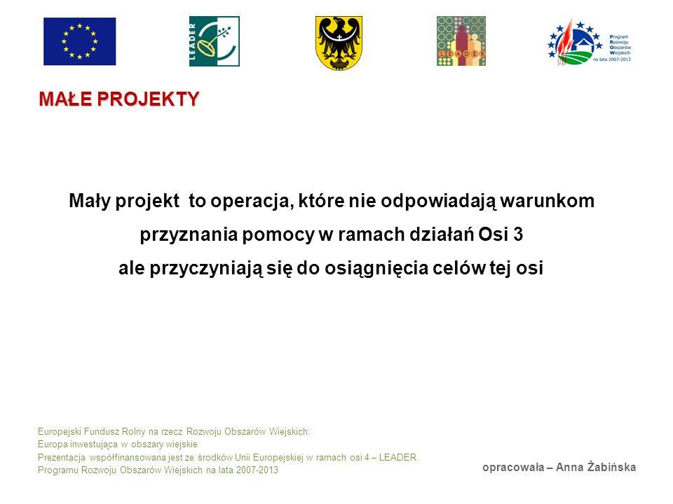 Europejski Fundusz Rolny na rzecz Rozwoju Obszarów Wiejskich: Europa inwestująca w obszary wiejskie Prezentacja współfinansowana jest ze środków Unii Europejskiej w ramach osi 4 – LEADER Programu Rozwoju Obszarów Wiejskich na lata 2007-2013 MAŁE PROJEKTY opracowała – Anna Żabińska Mały projekt to operacja, które nie odpowiadają warunkom przyznania pomocy w ramach działań Osi 3 ale przyczyniają się do osiągnięcia celów tej osi