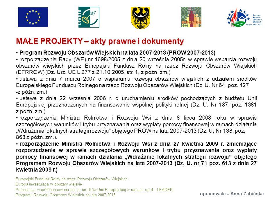 Europejski Fundusz Rolny na rzecz Rozwoju Obszarów Wiejskich: Europa inwestująca w obszary wiejskie Prezentacja współfinansowana jest ze środków Unii Europejskiej w ramach osi 4 – LEADER Programu Rozwoju Obszarów Wiejskich na lata 2007-2013 MAŁE PROJEKTY – akty prawne i dokumenty opracowała – Anna Żabińska Program Rozwoju Obszarów Wiejskich na lata 2007-2013 (PROW 2007-2013) rozporządzenie Rady (WE) nr 1698/2005 z dnia 20 września 2005r.