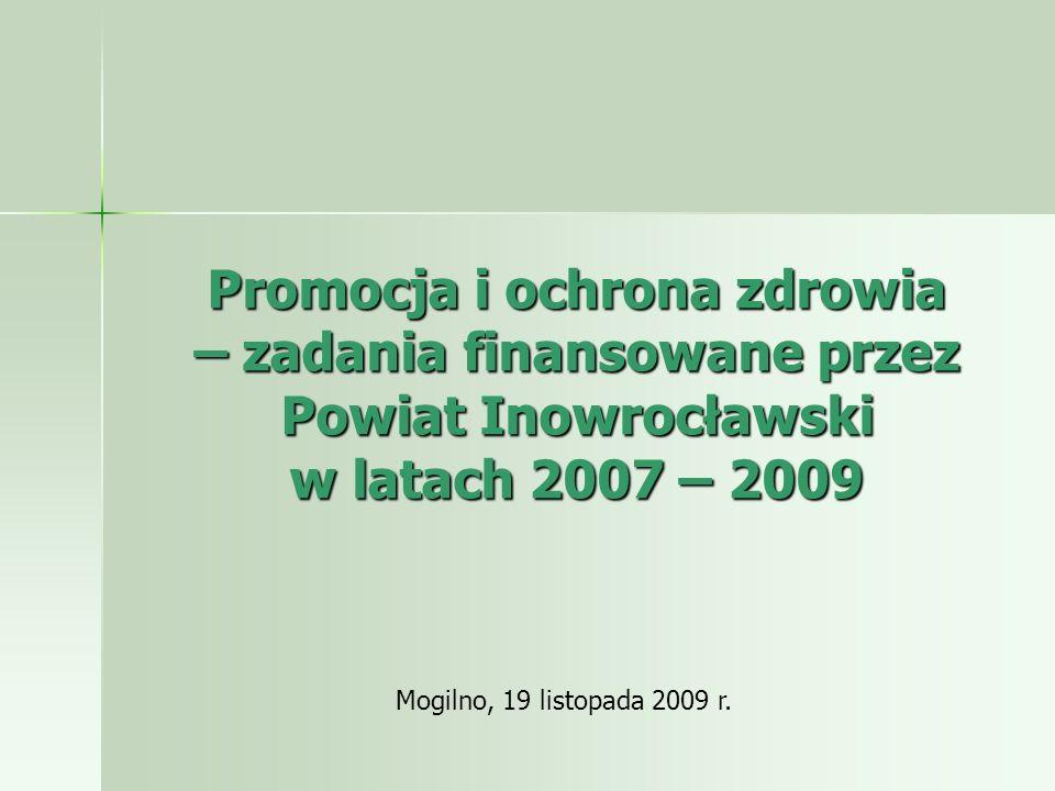 Promocja i ochrona zdrowia – zadania finansowane przez Powiat Inowrocławski w latach 2007 – 2009 Mogilno, 19 listopada 2009 r.